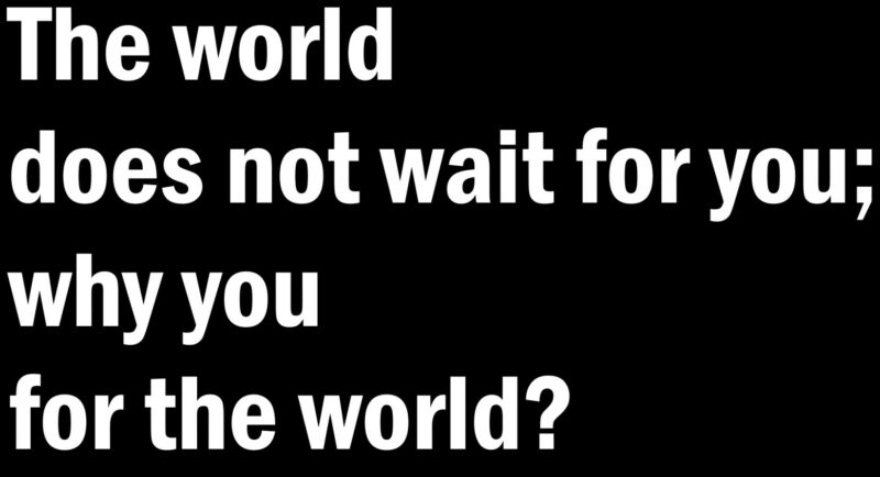 """The world does not wait for you; why you for the world?"""